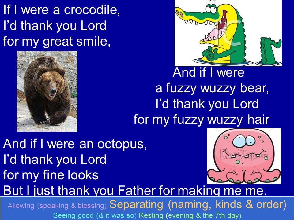 If I were a crocodile, Id thank you Lord for my great smile, And if I were a fuzzy wuzzy bear, Id thank you Lord for my fuzzy wuzzy hair And if I were