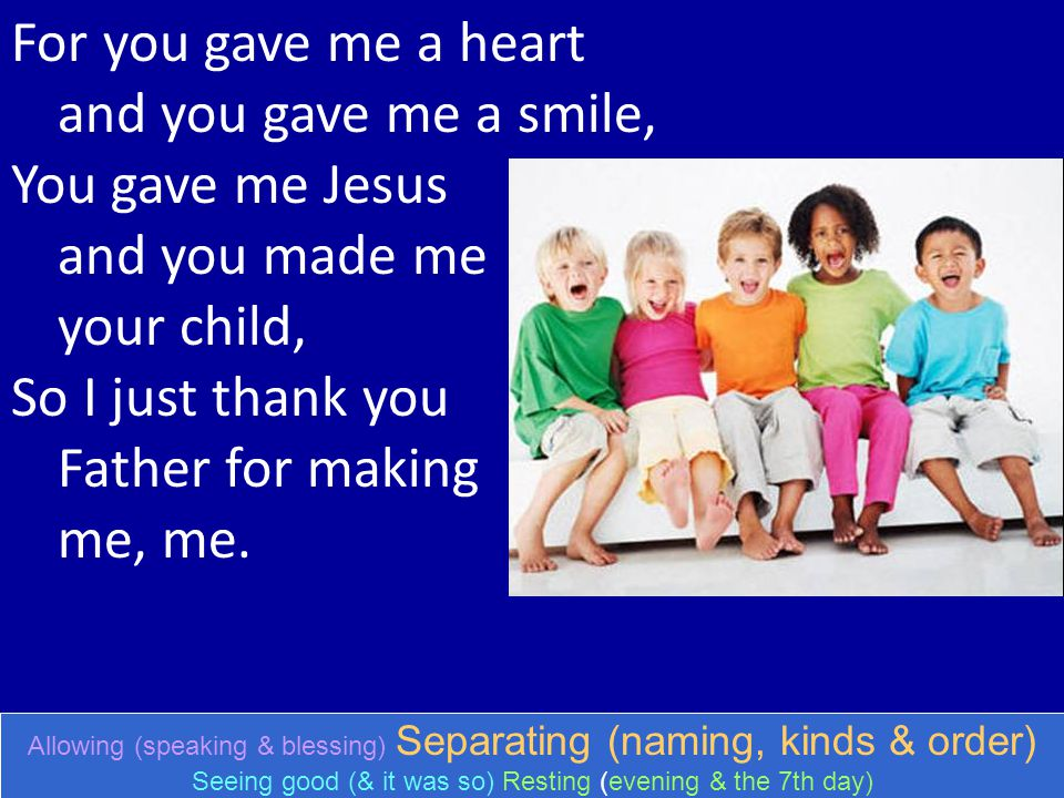 For you gave me a heart and you gave me a smile, You gave me Jesus and you made me your child, So I just thank you Father for making me, me. Allowing