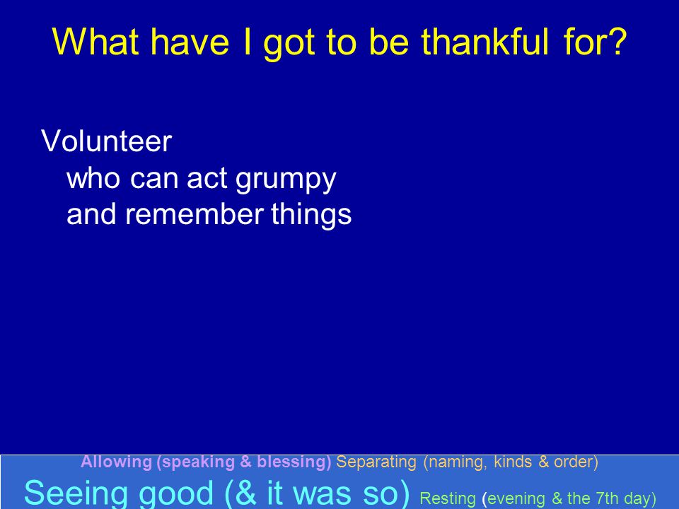 What have I got to be thankful for? Volunteer who can act grumpy and remember things Allowing (speaking & blessing) Separating (naming, kinds & order)