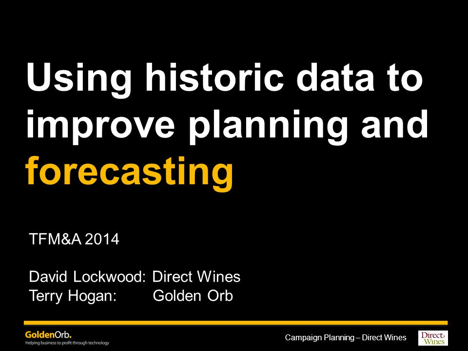 Campaign Planning – Direct Wines Using historic data to improve planning and forecasting TFM&A 2014 David Lockwood: Direct Wines Terry Hogan: Golden Orb