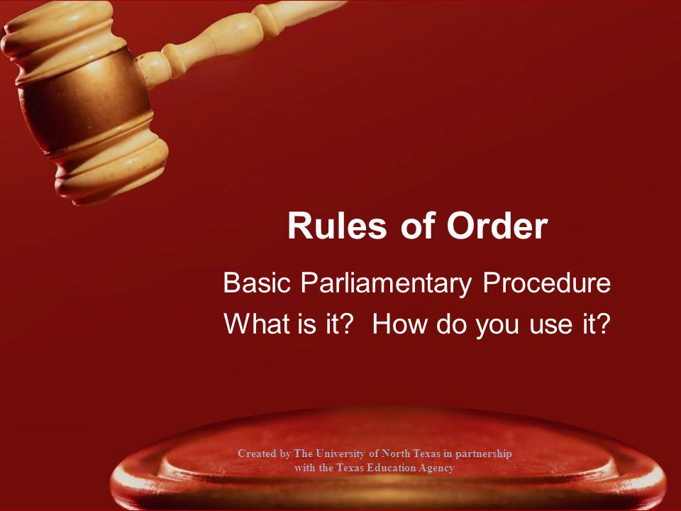 Rules of Order Basic Parliamentary Procedure What is it? How do you use it? Created by The University of North Texas in partnership with the Texas Edu