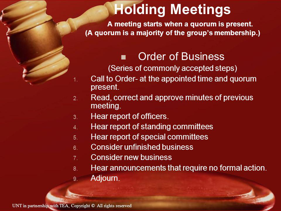 Holding Meetings A meeting starts when a quorum is present. (A quorum is a majority of the groups membership.) n Order of Business (Series of commonly