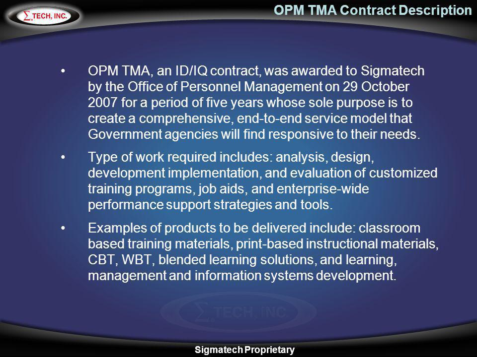 OPM TMA Contract Description OPM TMA, an ID/IQ contract, was awarded to Sigmatech by the Office of Personnel Management on 29 October 2007 for a perio