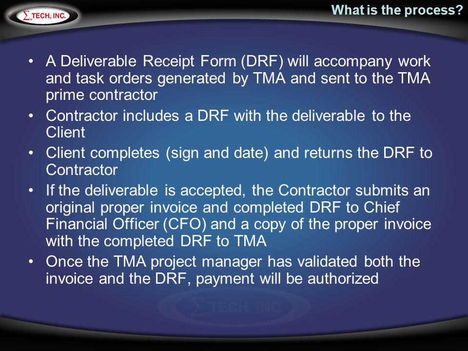 What is the process? A Deliverable Receipt Form (DRF) will accompany work and task orders generated by TMA and sent to the TMA prime contractor Contra