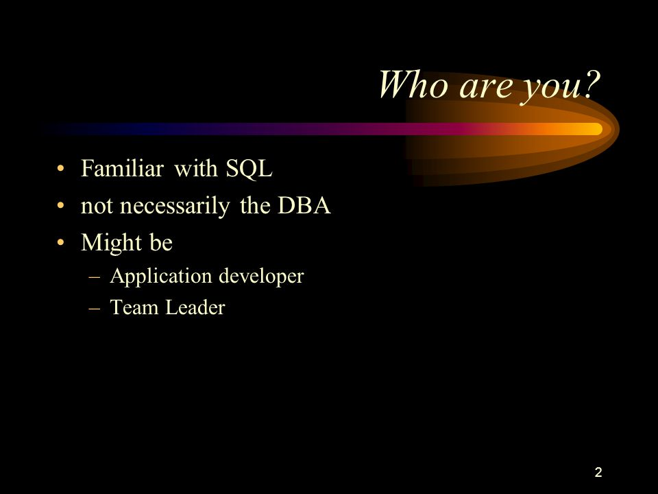 2 Who are you? Familiar with SQL not necessarily the DBA Might be –Application developer –Team Leader
