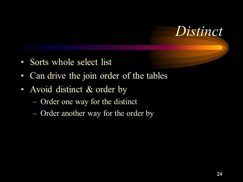 24 Distinct Sorts whole select list Can drive the join order of the tables Avoid distinct & order by –Order one way for the distinct –Order another wa