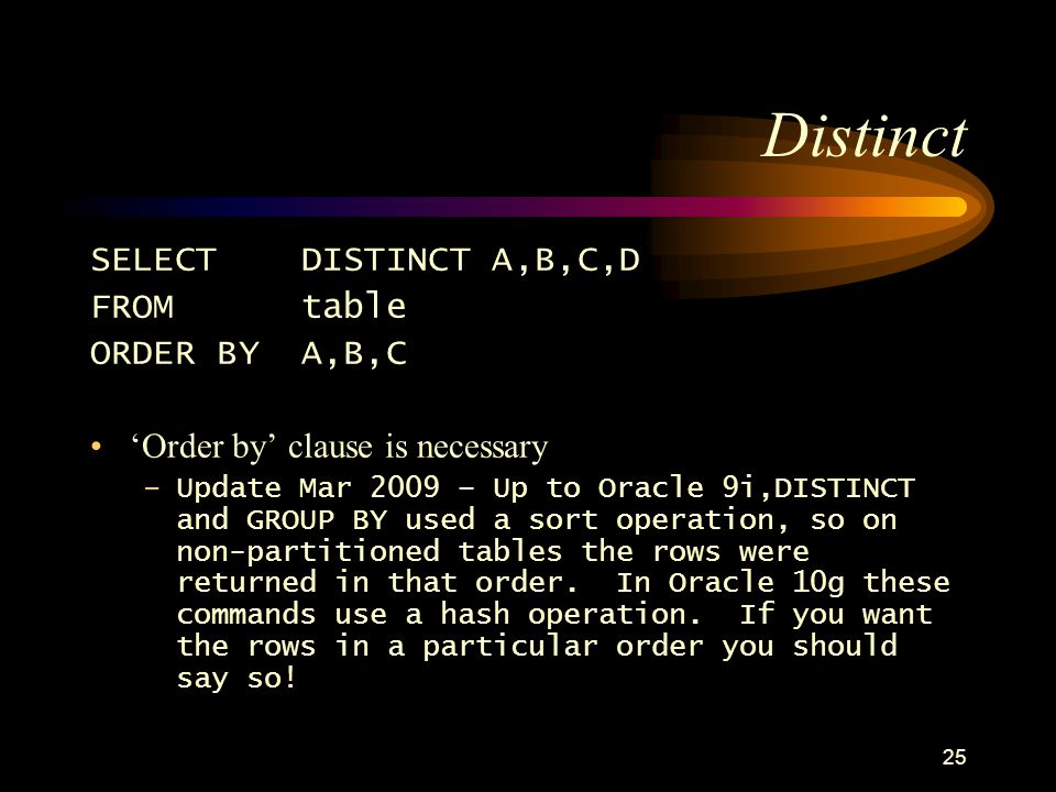 25 Distinct SELECTDISTINCT A,B,C,D FROMtable ORDER BY A,B,C Order by clause is necessary –Update Mar 2009 – Up to Oracle 9i,DISTINCT and GROUP BY used