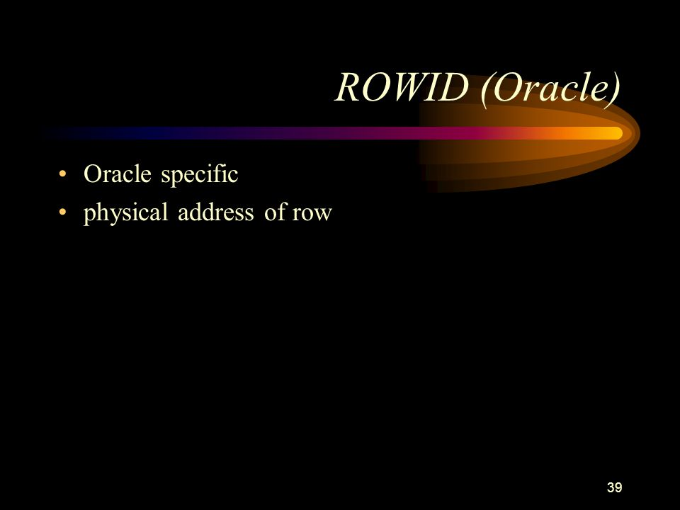 39 ROWID (Oracle) Oracle specific physical address of row