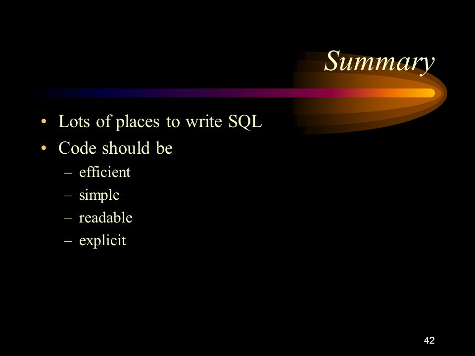 42 Summary Lots of places to write SQL Code should be –efficient –simple –readable –explicit