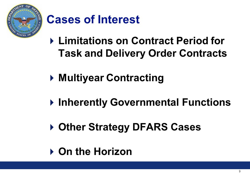 9 Cases of Interest Limitations on Contract Period for Task and Delivery Order Contracts Multiyear Contracting Inherently Governmental Functions Other Strategy DFARS Cases On the Horizon