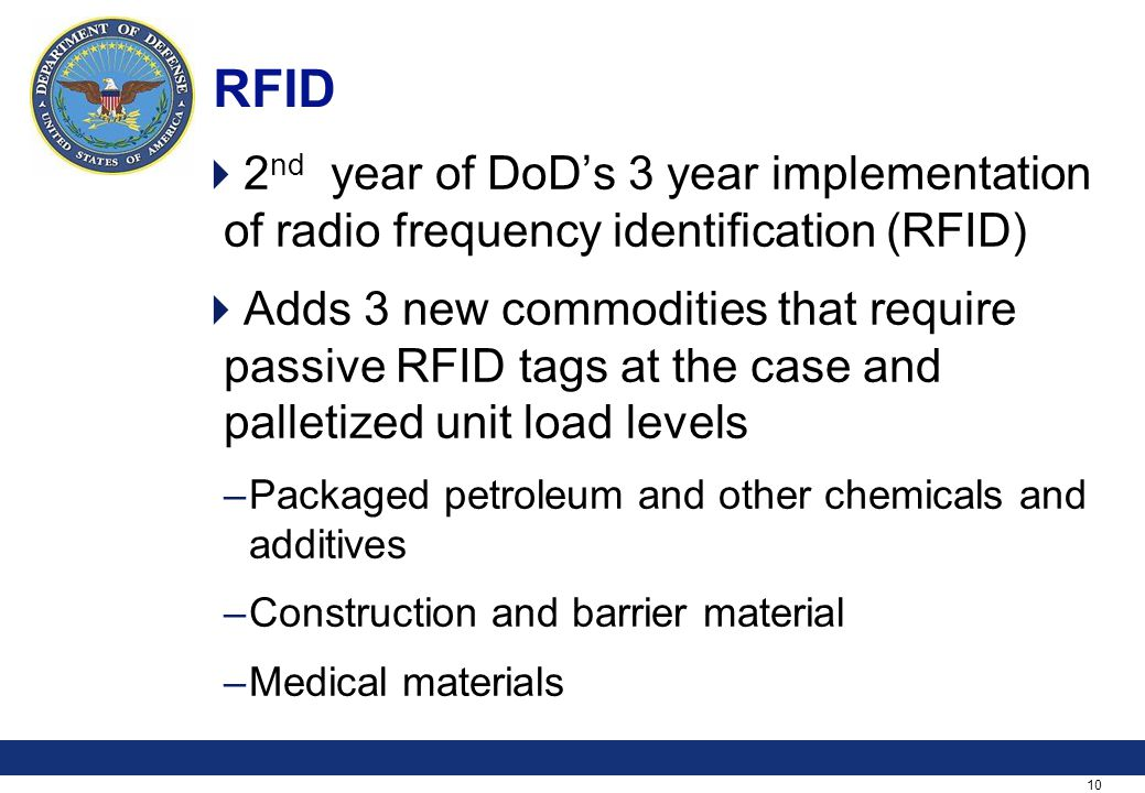 10 RFID 2 nd year of DoDs 3 year implementation of radio frequency identification (RFID) Adds 3 new commodities that require passive RFID tags at the