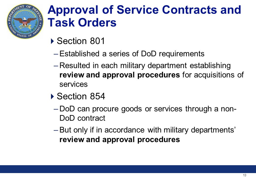 13 Approval of Service Contracts and Task Orders Section 801 –Established a series of DoD requirements –Resulted in each military department establishing review and approval procedures for acquisitions of services Section 854 –DoD can procure goods or services through a non- DoD contract –But only if in accordance with military departments review and approval procedures