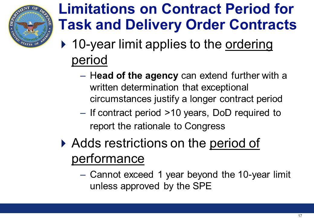 17 Limitations on Contract Period for Task and Delivery Order Contracts 10-year limit applies to the ordering period –Head of the agency can extend further with a written determination that exceptional circumstances justify a longer contract period –If contract period >10 years, DoD required to report the rationale to Congress Adds restrictions on the period of performance –Cannot exceed 1 year beyond the 10-year limit unless approved by the SPE