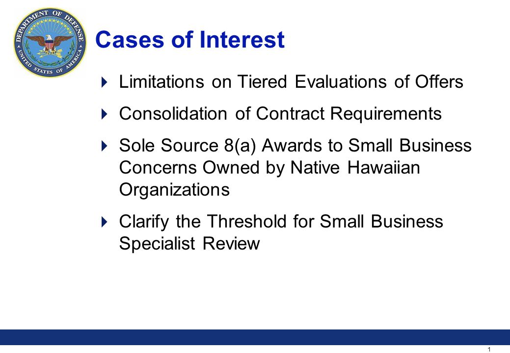 1 Cases of Interest Limitations on Tiered Evaluations of Offers Consolidation of Contract Requirements Sole Source 8(a) Awards to Small Business Concerns Owned by Native Hawaiian Organizations Clarify the Threshold for Small Business Specialist Review