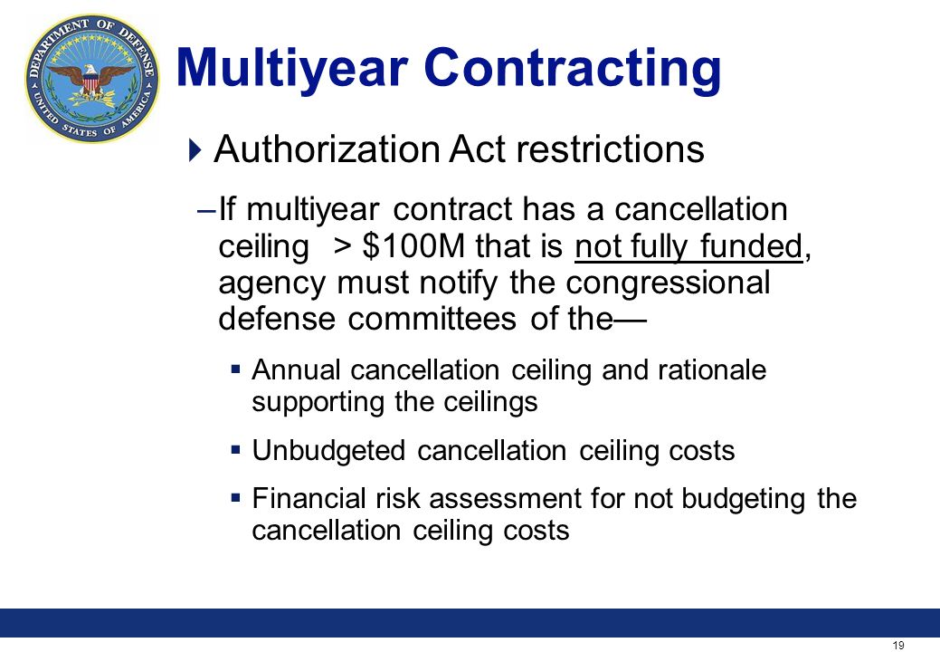 19 Multiyear Contracting Authorization Act restrictions –If multiyear contract has a cancellation ceiling > $100M that is not fully funded, agency must notify the congressional defense committees of the Annual cancellation ceiling and rationale supporting the ceilings Unbudgeted cancellation ceiling costs Financial risk assessment for not budgeting the cancellation ceiling costs