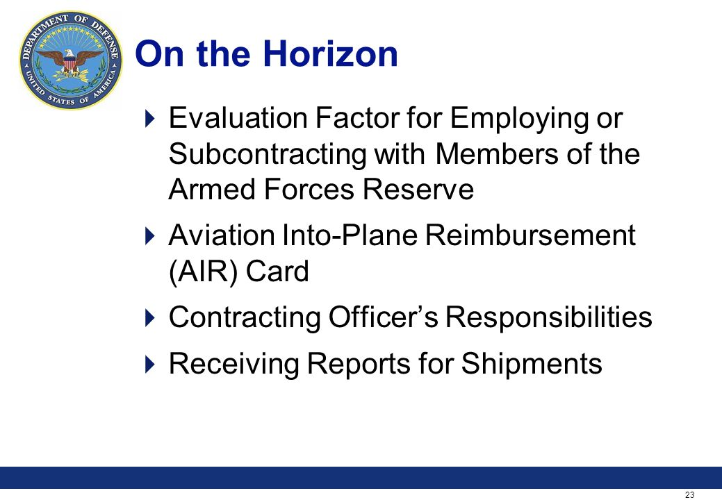 23 On the Horizon Evaluation Factor for Employing or Subcontracting with Members of the Armed Forces Reserve Aviation Into-Plane Reimbursement (AIR) Card Contracting Officers Responsibilities Receiving Reports for Shipments