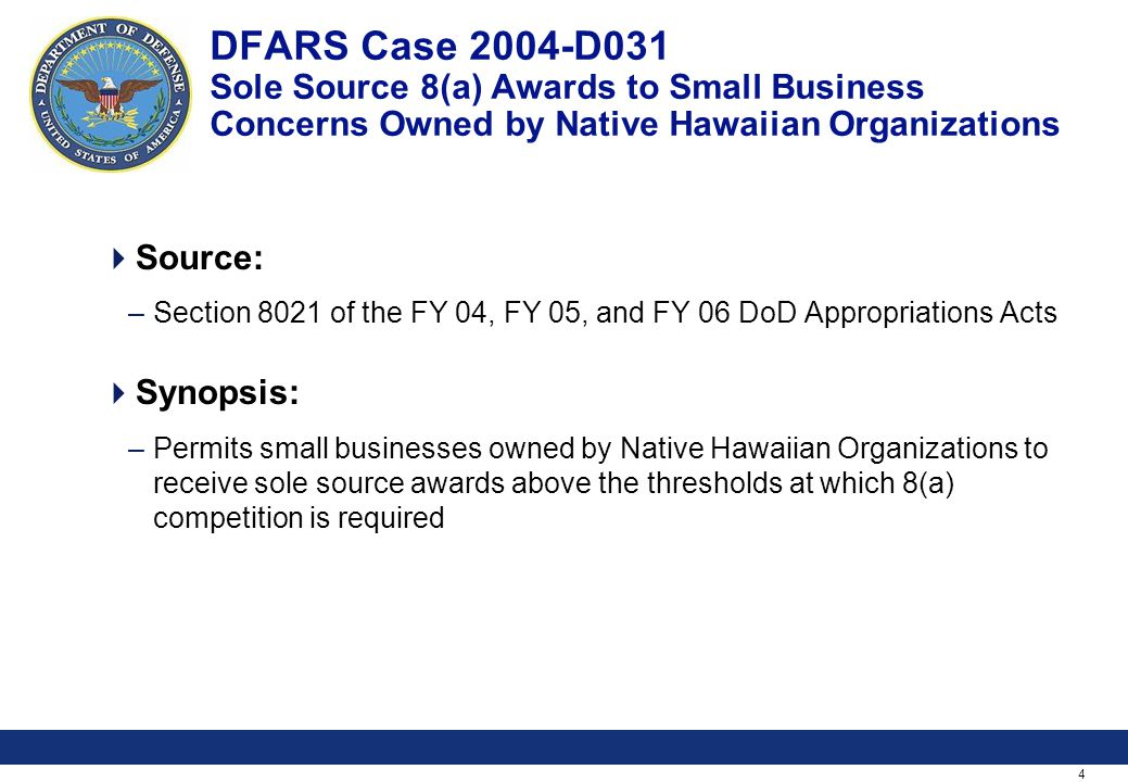 4 DFARS Case 2004-D031 Sole Source 8(a) Awards to Small Business Concerns Owned by Native Hawaiian Organizations Source: –Section 8021 of the FY 04, FY 05, and FY 06 DoD Appropriations Acts Synopsis: –Permits small businesses owned by Native Hawaiian Organizations to receive sole source awards above the thresholds at which 8(a) competition is required