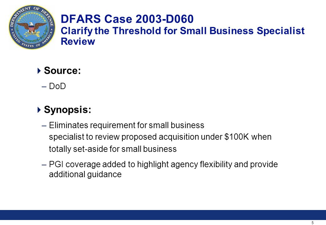 5 DFARS Case 2003-D060 Clarify the Threshold for Small Business Specialist Review Source: –DoD Synopsis: –Eliminates requirement for small business specialist to review proposed acquisition under $100K when totally set-aside for small business –PGI coverage added to highlight agency flexibility and provide additional guidance