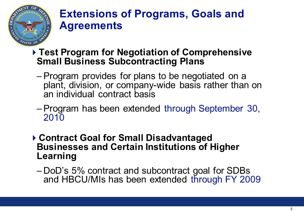 6 Extensions of Programs, Goals and Agreements Test Program for Negotiation of Comprehensive Small Business Subcontracting Plans –Program provides for plans to be negotiated on a plant, division, or company-wide basis rather than on an individual contract basis –Program has been extended through September 30, 2010 Contract Goal for Small Disadvantaged Businesses and Certain Institutions of Higher Learning –DoDs 5% contract and subcontract goal for SDBs and HBCU/MIs has been extended through FY 2009