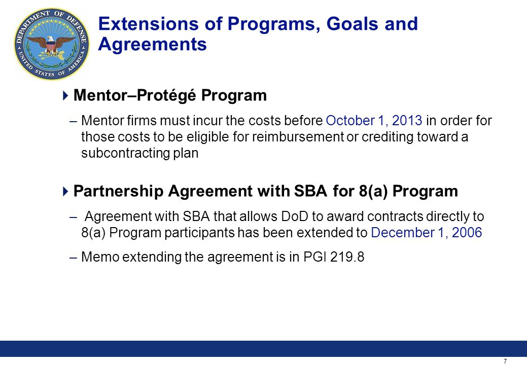 7 Extensions of Programs, Goals and Agreements Mentor–Protégé Program –Mentor firms must incur the costs before October 1, 2013 in order for those costs to be eligible for reimbursement or crediting toward a subcontracting plan Partnership Agreement with SBA for 8(a) Program – Agreement with SBA that allows DoD to award contracts directly to 8(a) Program participants has been extended to December 1, 2006 –Memo extending the agreement is in PGI 219.8