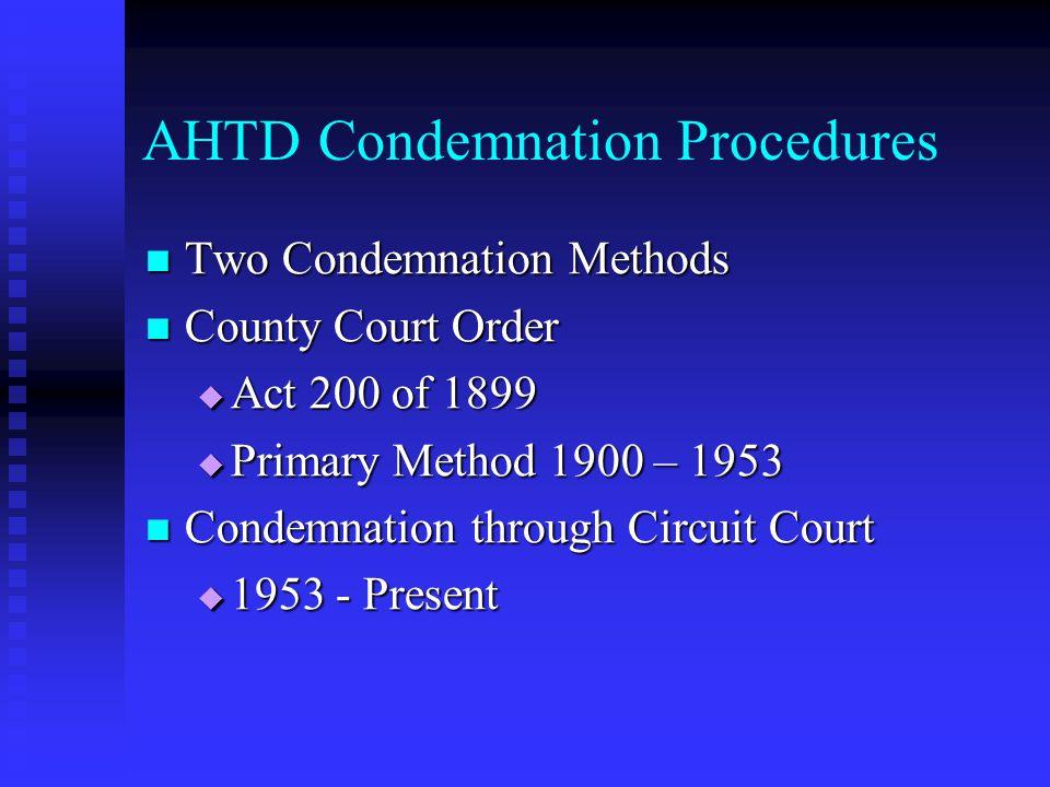 AHTD Condemnation Procedures Two Condemnation Methods Two Condemnation Methods County Court Order County Court Order Act 200 of 1899 Act 200 of 1899 Primary Method 1900 – 1953 Primary Method 1900 – 1953 Condemnation through Circuit Court Condemnation through Circuit Court 1953 - Present 1953 - Present