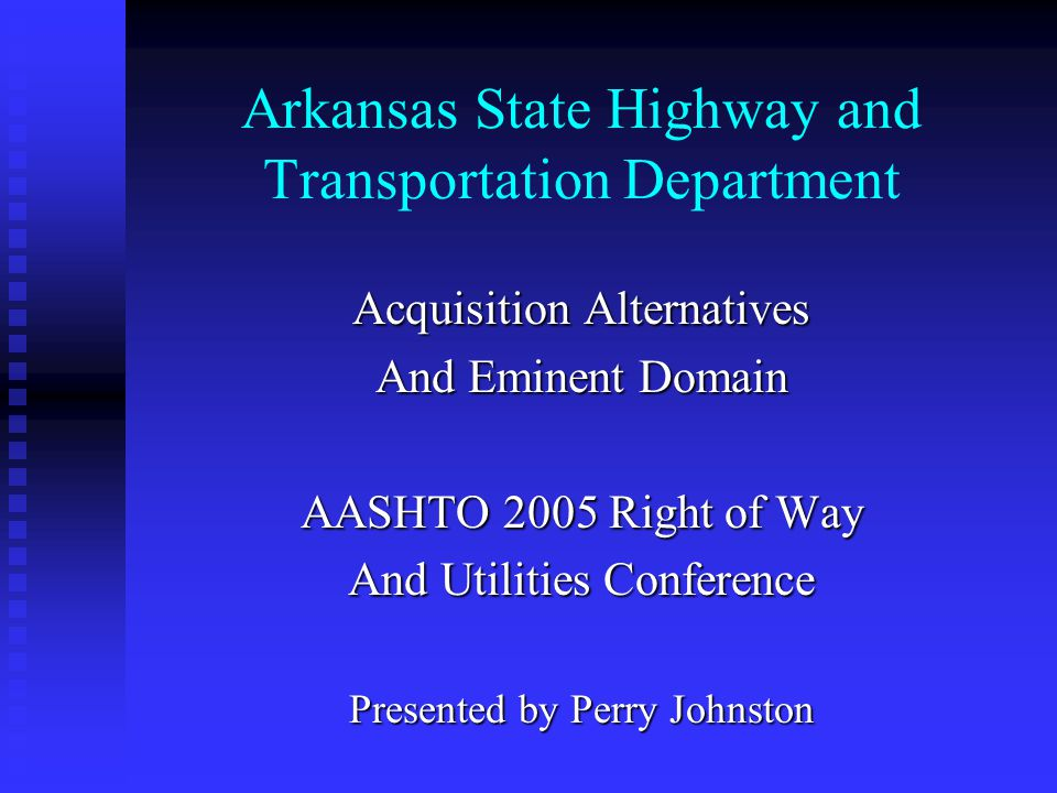AHTD Acquisition Program Approximately 1,400 tracts annually Approximately 1,400 tracts annually $17 Million - 22 Million per year $17 Million - 22 Million per year 2002 Condemnation Rate 6% 2002 Condemnation Rate 6% 2003 Condemnation Rate 8% 2003 Condemnation Rate 8% 2004 Condemnation Rate 13% 2004 Condemnation Rate 13%