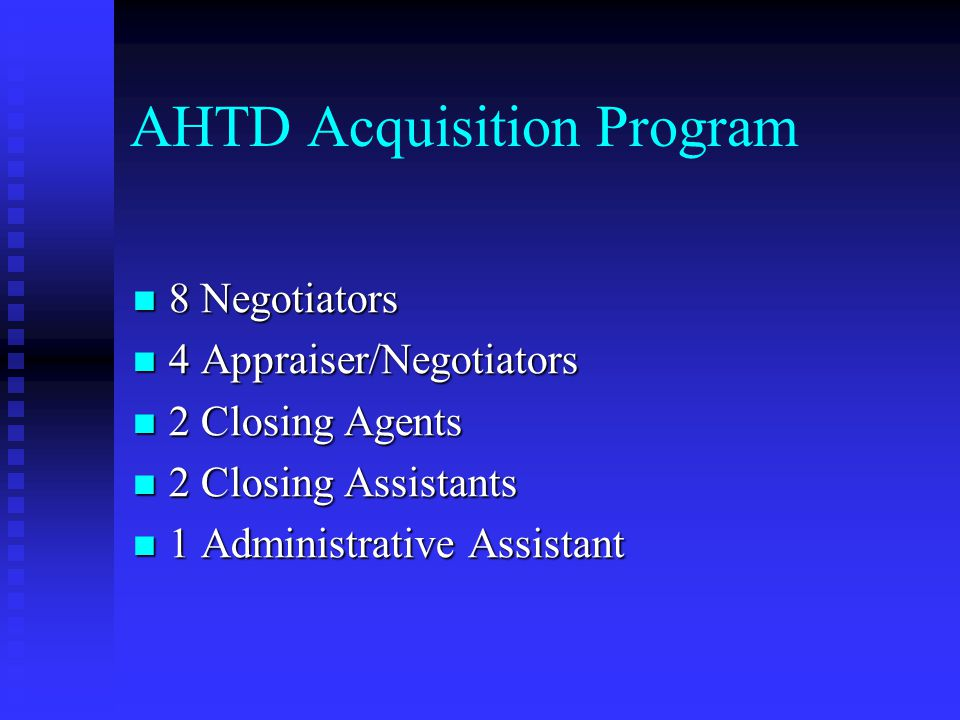 AHTD Acquisition Methods Majority of Contacts made in Person Majority of Contacts made in Person About 90% About 90% Small number or contacts by Mail Small number or contacts by Mail About 10% About 10% Negotiations by Mail Pilot Project - Fall 2005 Negotiations by Mail Pilot Project - Fall 2005 Analyze Results Analyze Results Expand Program if Successful Expand Program if Successful