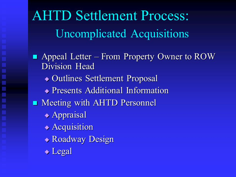 AHTD Settlement Process: Uncomplicated Acquisitions (Continued) AHTD Personnel Review Settlement Proposal AHTD Personnel Review Settlement Proposal Determine points of agreement Determine points of agreement Submit Findings Submit Findings ROW Division Head sends Response Letter ROW Division Head sends Response Letter Points of Agreement Points of Agreement Final Offer Final Offer Deadline for Acceptance Deadline for Acceptance If not accepted – Condemn at FMV If not accepted – Condemn at FMV