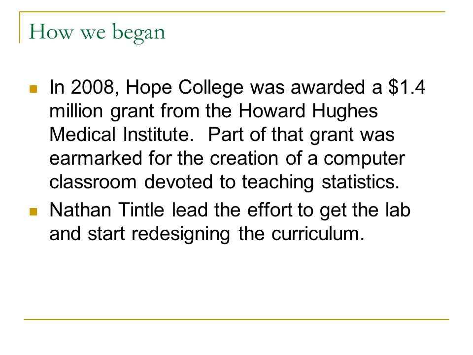 How we began In 2008, Hope College was awarded a $1.4 million grant from the Howard Hughes Medical Institute.