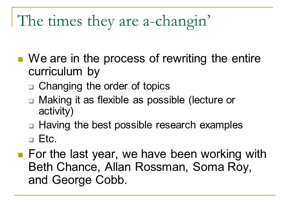 The times they are a-changin We are in the process of rewriting the entire curriculum by Changing the order of topics Making it as flexible as possible (lecture or activity) Having the best possible research examples Etc.