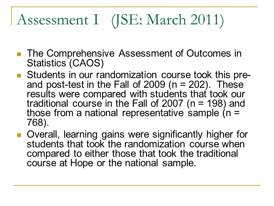 Assessment I (JSE: March 2011) The Comprehensive Assessment of Outcomes in Statistics (CAOS) Students in our randomization course took this pre- and post-test in the Fall of 2009 (n = 202).