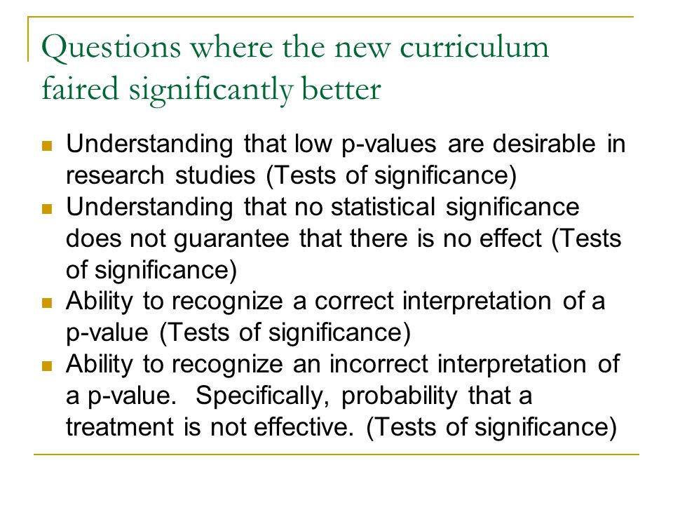 Questions where the new curriculum faired significantly better Understanding that low p-values are desirable in research studies (Tests of significance) Understanding that no statistical significance does not guarantee that there is no effect (Tests of significance) Ability to recognize a correct interpretation of a p-value (Tests of significance) Ability to recognize an incorrect interpretation of a p-value.