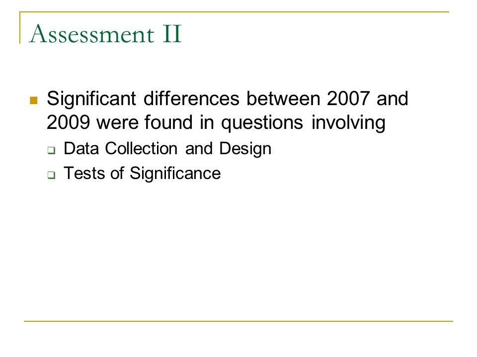 Assessment II Significant differences between 2007 and 2009 were found in questions involving Data Collection and Design Tests of Significance