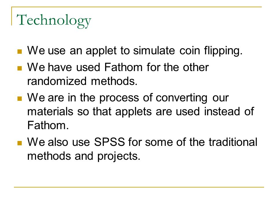 Technology We use an applet to simulate coin flipping. We have used Fathom for the other randomized methods. We are in the process of converting our m