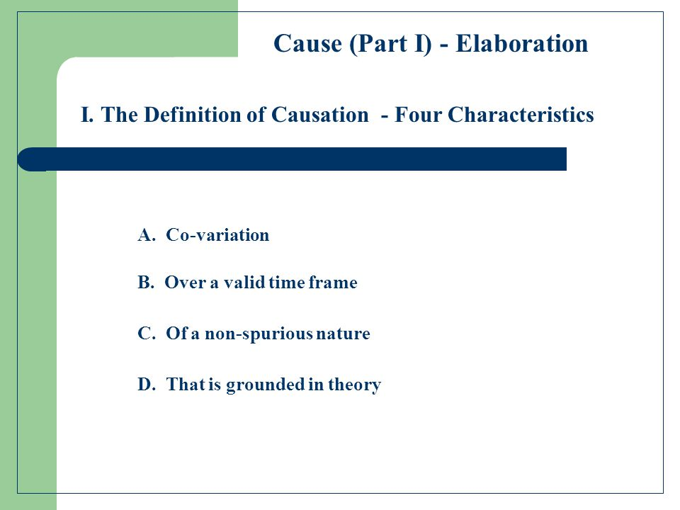 I. The Definition of Causation A. Co-variation B. Over a valid time frame C. Of a non-spurious nature D. That is grounded in theory - Four Characteris