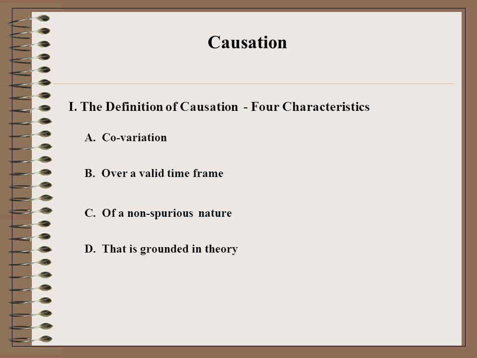 I. The Definition of Causation Causation A. Co-variation B. Over a valid time frame C. Of a non-spurious nature D. That is grounded in theory - Four C