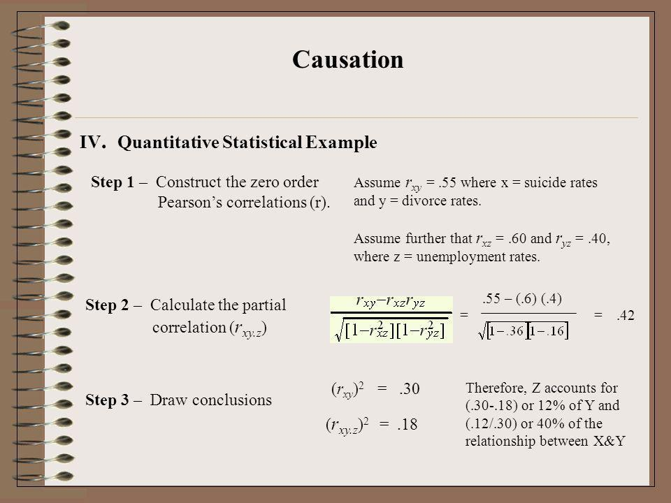 Causation IV. Quantitative Statistical Example Step 1 – Construct the zero order Pearsons correlations (r). Assume r xy =.55 where x = suicide rates a