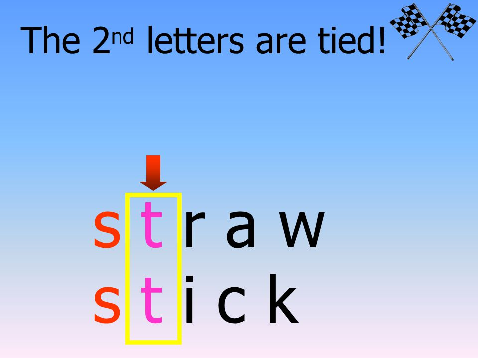 Lets try another pair. The 1 st letters are tied. s t r a w s t i c k