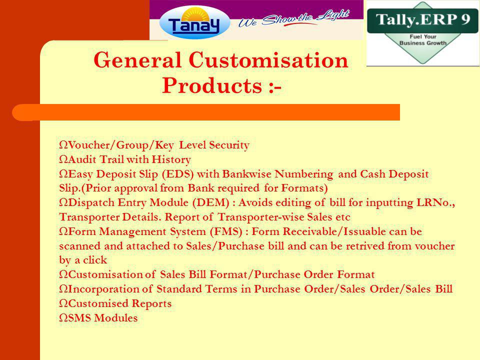 Manufacturing Industries :- In built Features of Tally :- Purchase Order to GRN to Purchase Entry Manufacturing Journal based on BOM (Bills of Material) Reorder Level for Raw Material Sales order- Sales Bill Excisable Sales Bill HO to Factory synchronisation of Vouchers like PO/SO and from Factory to HO like Sales/GRN/Petty Cash etc.