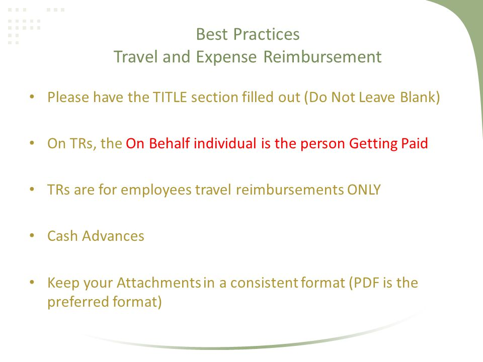 Please have the TITLE section filled out (Do Not Leave Blank) On TRs, the On Behalf individual is the person Getting Paid TRs are for employees travel reimbursements ONLY Cash Advances Keep your Attachments in a consistent format (PDF is the preferred format) Best Practices Travel and Expense Reimbursement