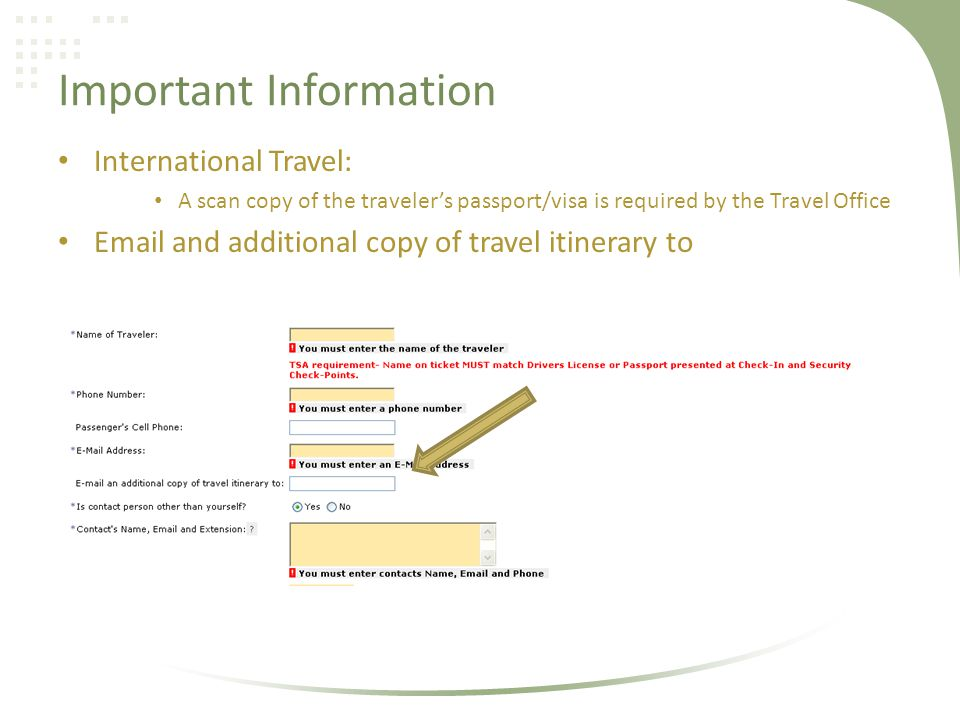 Important Information International Travel: A scan copy of the travelers passport/visa is required by the Travel Office Email and additional copy of travel itinerary to