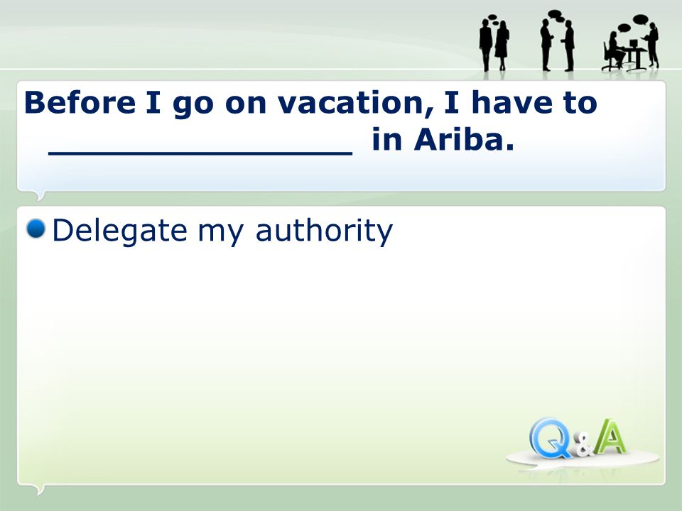 Delegate my authority Before I go on vacation, I have to ______________ in Ariba.