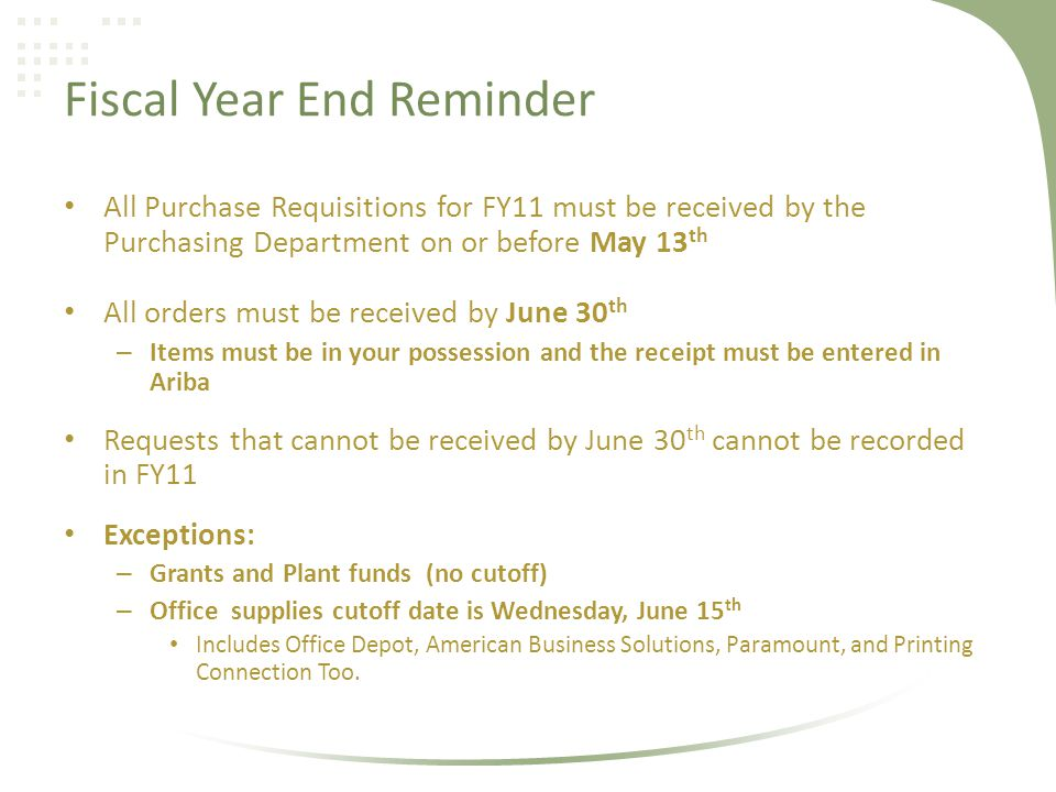 Fiscal Year End Reminder All Purchase Requisitions for FY11 must be received by the Purchasing Department on or before May 13 th All orders must be received by June 30 th – Items must be in your possession and the receipt must be entered in Ariba Requests that cannot be received by June 30 th cannot be recorded in FY11 Exceptions: – Grants and Plant funds (no cutoff) – Office supplies cutoff date is Wednesday, June 15 th Includes Office Depot, American Business Solutions, Paramount, and Printing Connection Too.