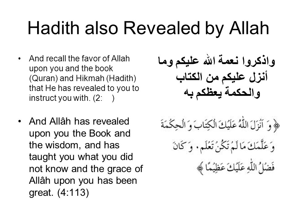 Hadith also Revealed by Allah And recall the favor of Allah upon you and the book (Quran) and Hikmah (Hadith) that He has revealed to you to instruct you with.