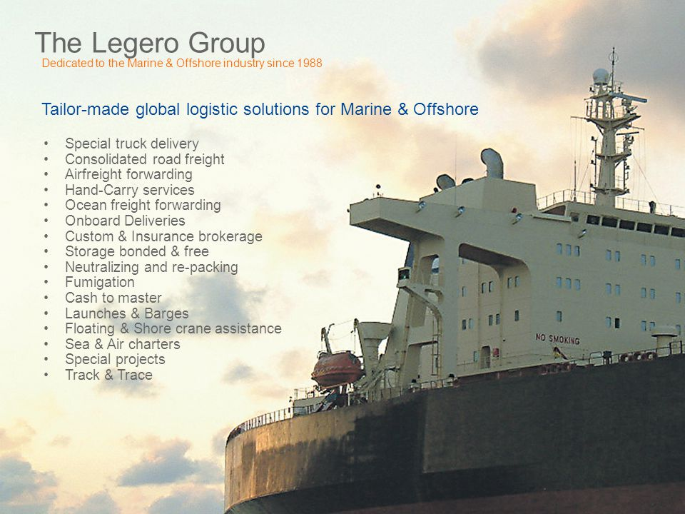 The Legero Group Dedicated to the Marine & Offshore industry since 1988 Tailor-made global logistic solutions for Marine & Offshore Special truck deli