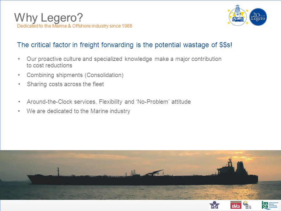 Why Legero? The critical factor in freight forwarding is the potential wastage of $$s! Dedicated to the Marine & Offshore industry since 1988 Our proa