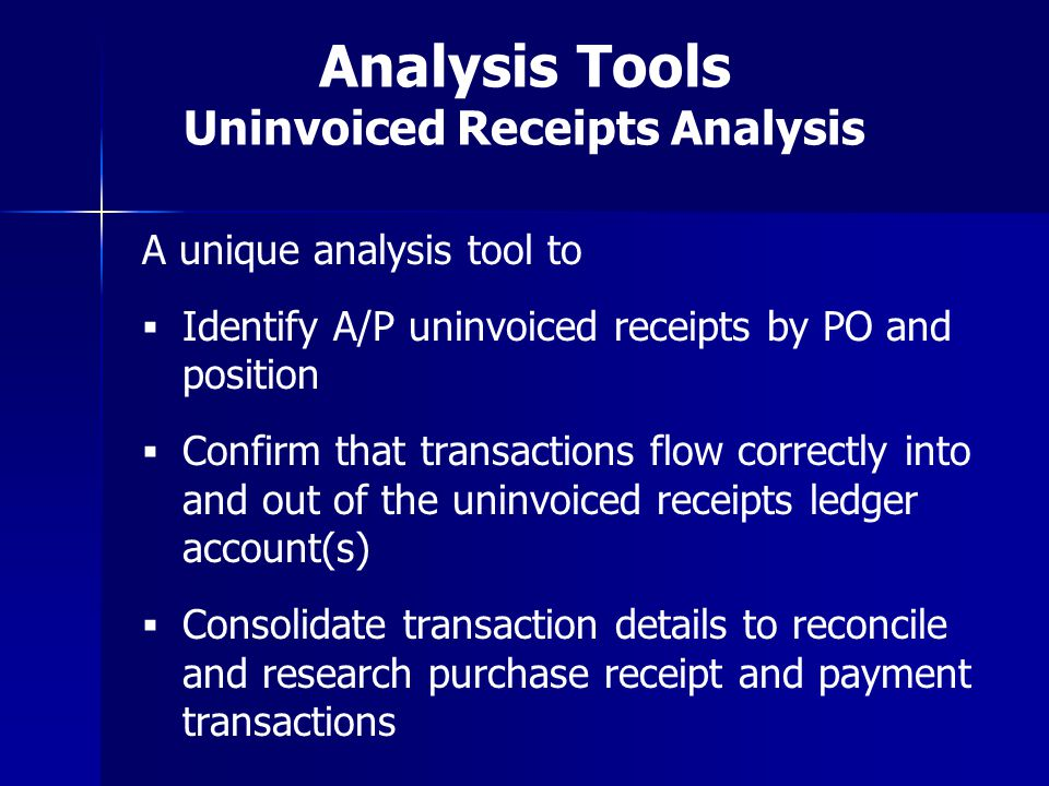 Analysis Tools Uninvoiced Receipts Analysis A unique analysis tool to Identify A/P uninvoiced receipts by PO and position Confirm that transactions fl