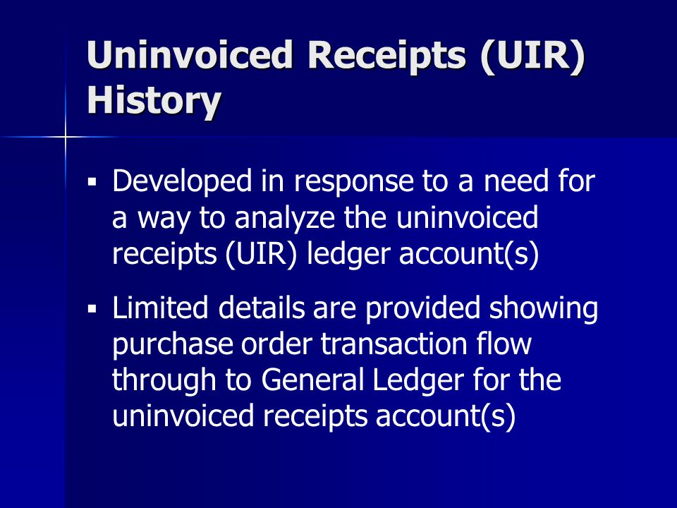 Developed in response to a need for a way to analyze the uninvoiced receipts (UIR) ledger account(s) Limited details are provided showing purchase ord