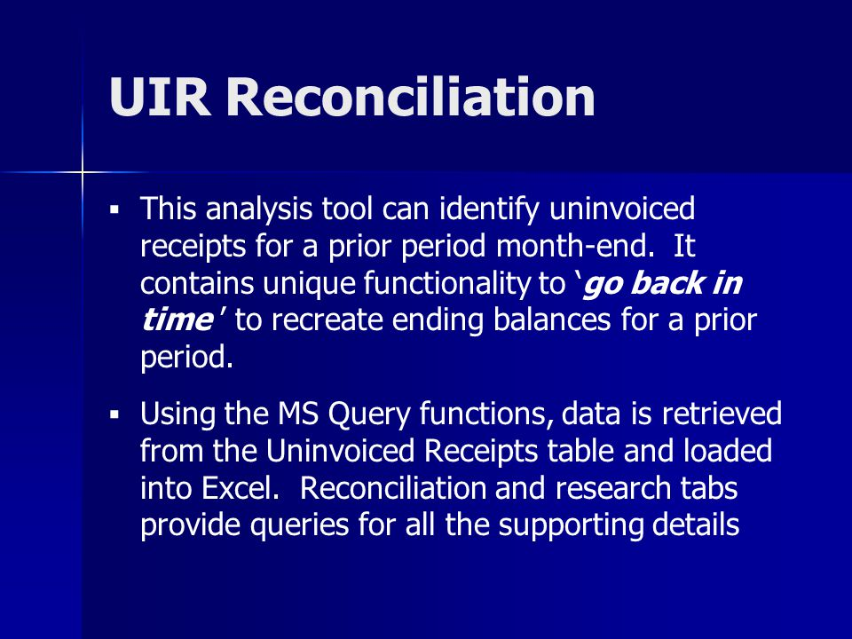 UIR Reconciliation This analysis tool can identify uninvoiced receipts for a prior period month-end. It contains unique functionality to go back in ti
