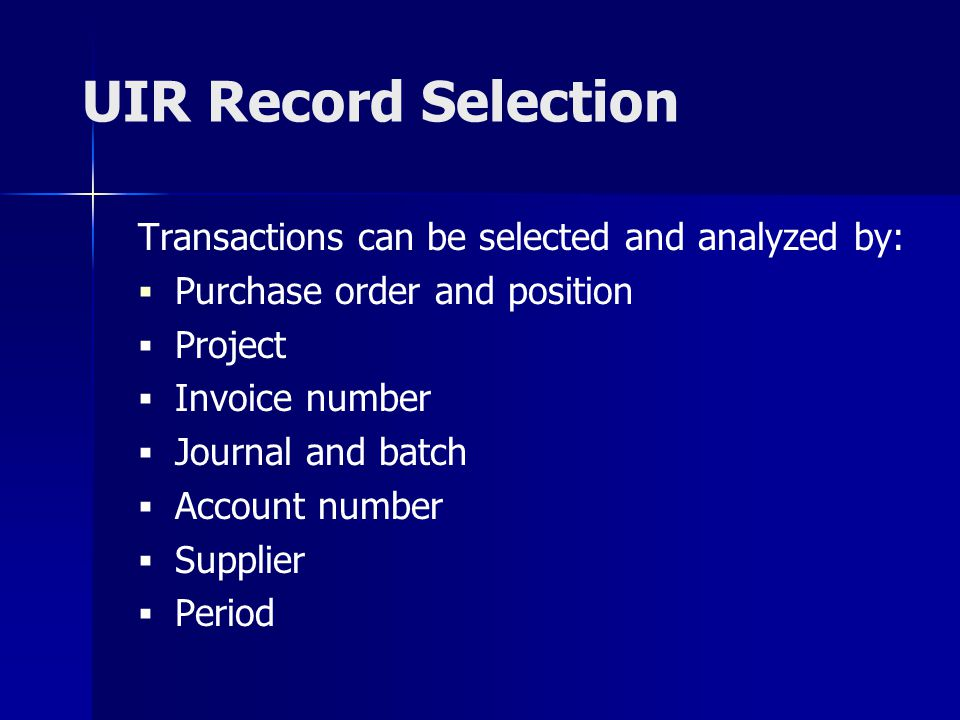 UIR Record Selection Transactions can be selected and analyzed by: Purchase order and position Project Invoice number Journal and batch Account number